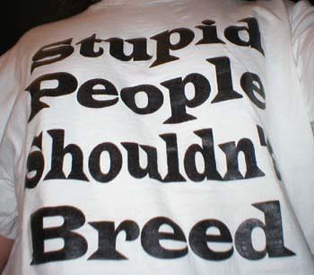 stupid people shouldn't breed t-srhit