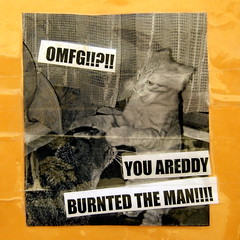 YOU AREDDY BURNTED THE MAN!!!!