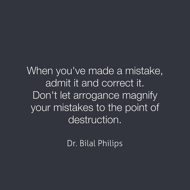 When you've made a mistake, admit it and correct it. Don't let arrogance magnify your mistakes to the point of destruction.  Dr. Bilal Philips