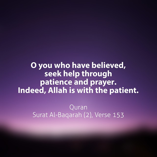 O you who have believed, seek help through patience and prayer. Indeed, Allah is with the patient.  Quran Surat Al-Baqarah (2), Verse 153