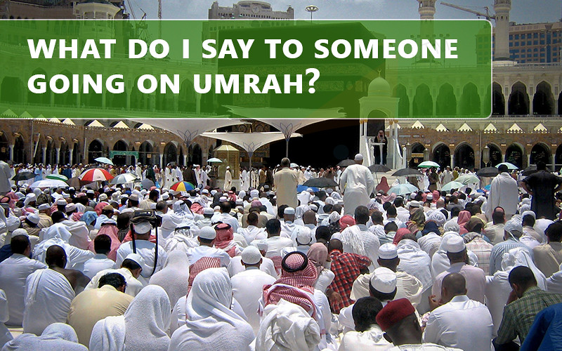what do i say to someone going on umrah | What should I wish