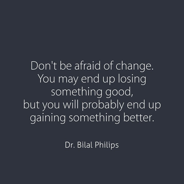 Don't be afraid of change. You may end up losing something good, but you will probably end up gaining something better. Dr. Bilal Philips