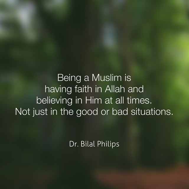 Being a Muslim is having faith in Allah and believing in Him at all times. Not just in the good or bad situations. Dr. Bilal Philips