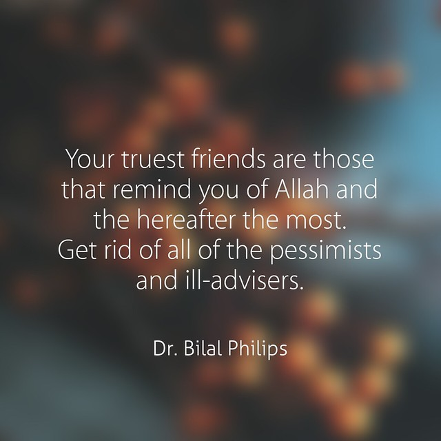 Your truest friends are those that remind you of Allah and the hereafter the most. Get rid of all of the pessimists and ill-advisers. Dr. Bilal Philips