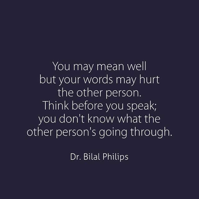 You may mean well but your words may hurt the other person. Think before you speak; you don't know what the other person's going through.  Dr. Bilal Philips