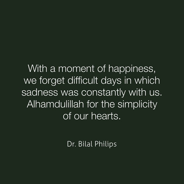 With a moment of happiness, we forget difficult days in which sadness was constantly with us. Alhamdulillah for the simplicity of our hearts. Dr. Bilal Philips