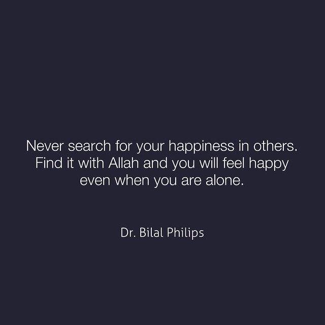 Never search for your happiness in others. Find it with Allah and you will feel happy even when you are alone. -Dr. Bilal Philips