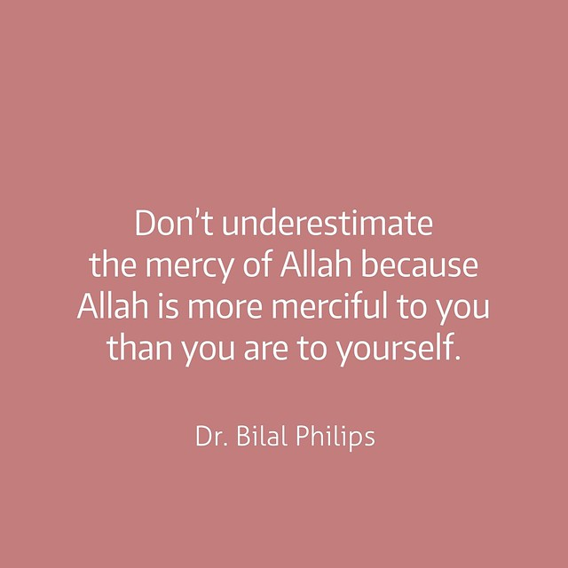 Don't underestimate the mercy of Allah because Allah is more merciful to you than you are to yourself. -Dr. Bilal Philips