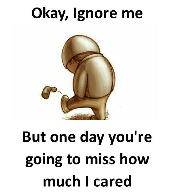 Sad Love Quotes : Okay, Ignore me but one day you're g ...