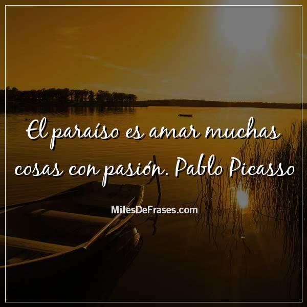 El Paraíso Es Amar Muchas Cosas Con Pasión Pablo Picasso