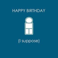 Happy birthday I suppose