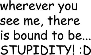 wherever you see me, there is bound to be... STUPIDITY! :D | by ▓▒░ TORLEY ░▒▓