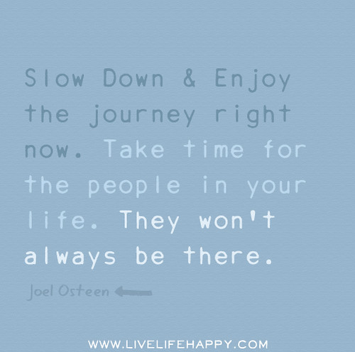 Slow down and enjoy the journey right now. Take time for the people in your life. They won't always be there. -Joel Osteen