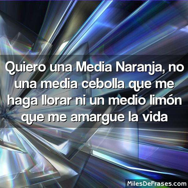 Quiero Una Media Naranja No Una Media Cebolla Que Me Haga