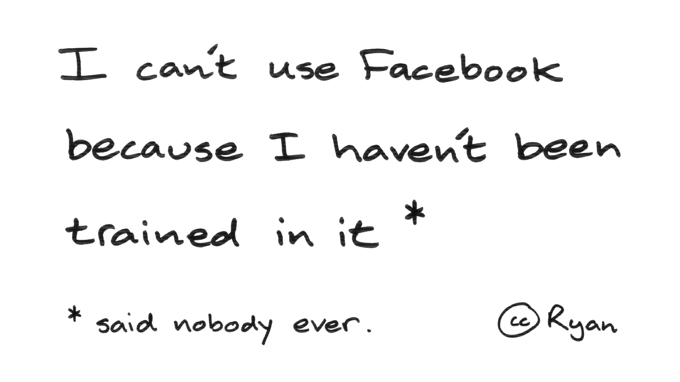 I can't use Facebook because I haven't been trained in it (said nobody ever).