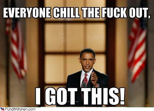 Barack Obama: Chill The Fuck Out, I Got This!