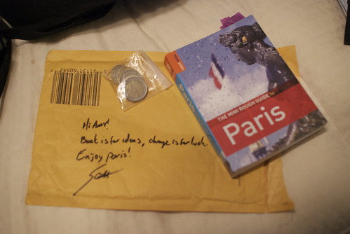 A small package in the mail.  The message on the back:  'Hi Amy! Book is for ideas, change is for luck.  Enjoy Paris! - Scott'  Contents: one Paris guidebook and €8 in change.  Thank you. :)