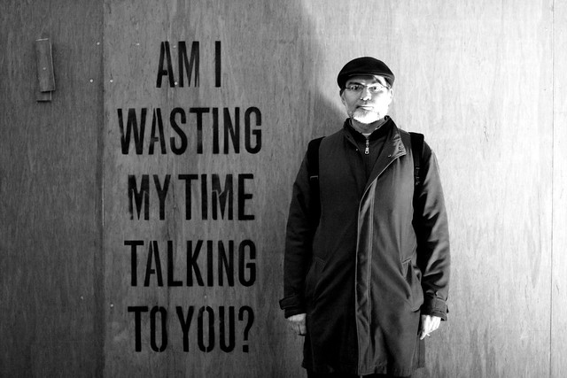 AM I WASTING MY TIME TALKING TO YOU ?