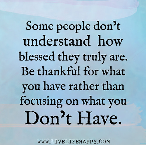 Some people don't understand how blessed they truly are. Be thankful for what you have rather than focusing on what you don't have.