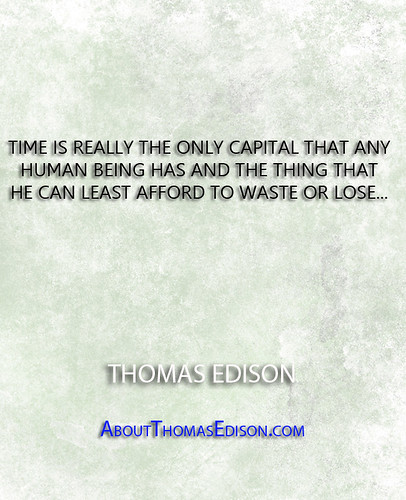 ''Time is really the only capital that any human being has and the thing that he can least afford to waste or lose...'' - Thomas Edison   by QuotesEverlasting