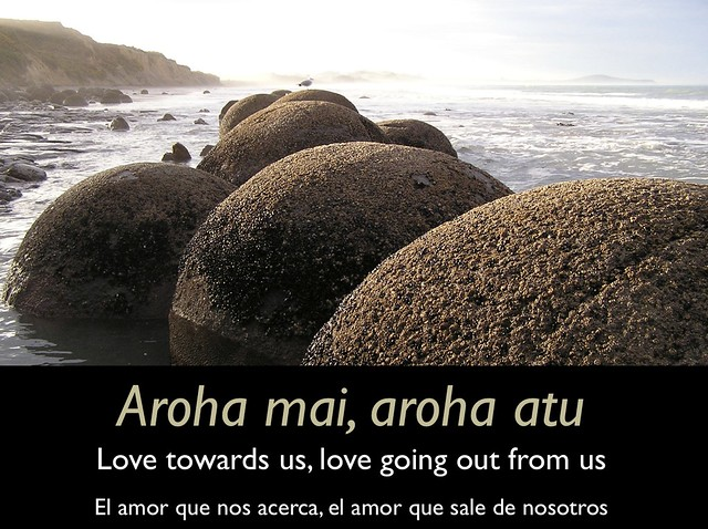 Aroha mai, aroha atu = Love towards us, love going out from us = El amor que nos acerca, el amor que sale de nosotros