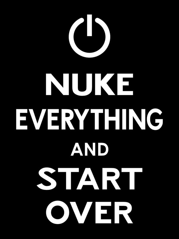 Nuke Everything and Start Over