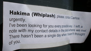 Hakima (Whiplash) please contact Carlos urgently I've been looking for you every possible way I left a note with my contact details in the place where we met There hasn't been a single day when I haven't thought of you
