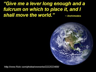 """""""Give me a lever long enough and a fulcrum on which to place it, and I shall move the world."""" - Archimedes"""
