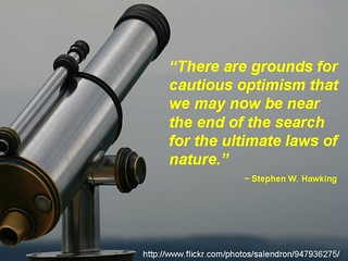"""""""There are grounds for cautious optimism that we may now be near the end of the search for the ultimate laws of nature."""" - Stephen W. Hawking"""