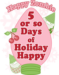 5 or so Days of Holiday Happy | by Happy Zombie