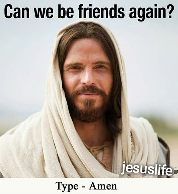 Jesus says'  can we be Friends again?