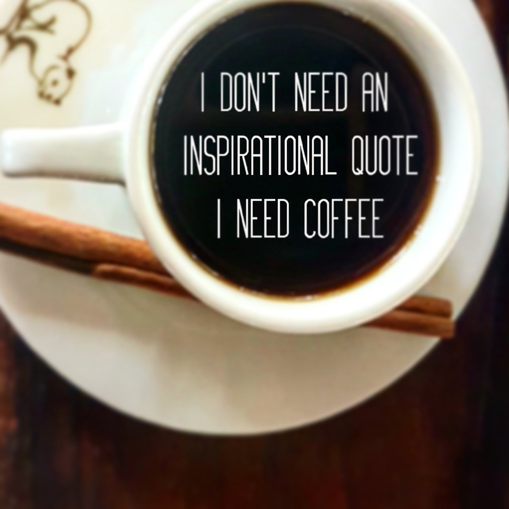 coffee or inspirational quote i don t need an inspiration flickr