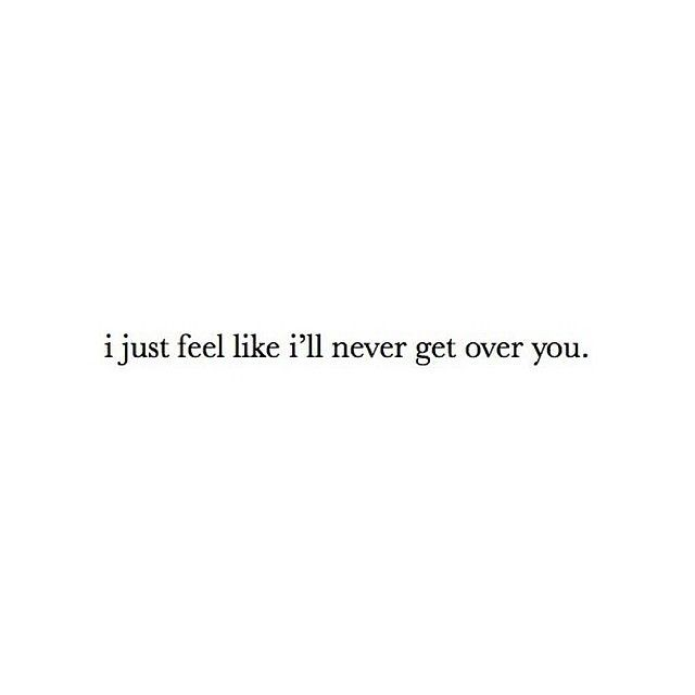 Sad Love Quotes : I just feel like ill never get over you ...