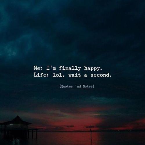 LIFE QUOTES : Me: I\'m finally happy. Life: lol, wait a sec ...