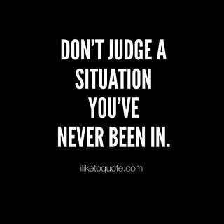 Wisdom Quotes : Don\'t judge a situation you\'ve never been ...
