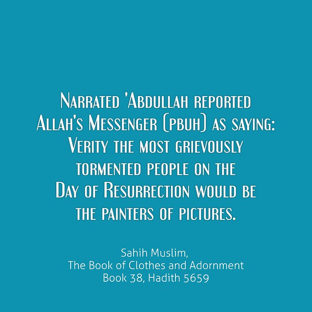 Narrated 'Abdullah reported Allah's Messenger (pbuh) as saying: Verity the most grievously tormented people on the Day of Resurrection would be the painters of pictures. Sahih Muslim, The Book of Clothes and Adornment Book 38, Hadith 5659