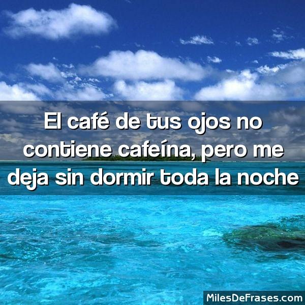 El Café De Tus Ojos No Contiene Cafeína Pero Me Deja Sin