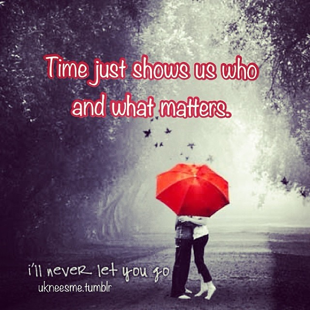 Time just shows us who and what matters.... I\'ll never let ...