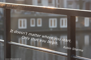 """It doesn't matter where you start. Only that you begin."" - Robin Sharma 