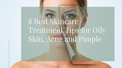 8 Treatment Tips for Oily Skin, Acne and Pimple