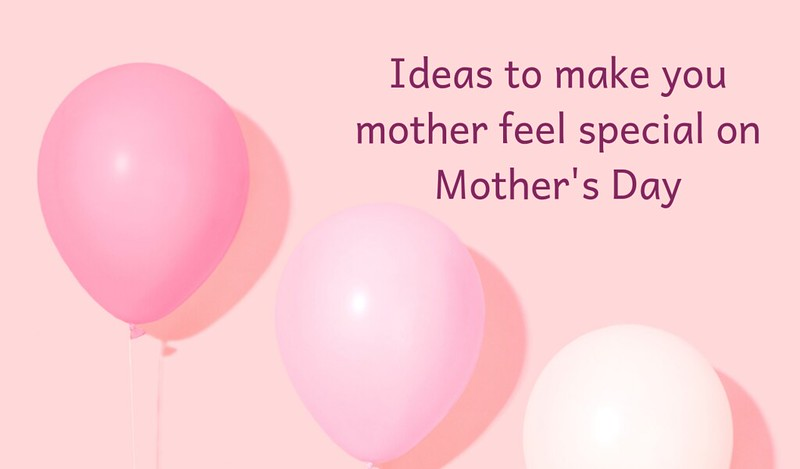 ideas to make your mother special this mothers day