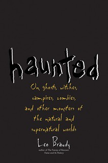 Haunted: On Ghosts, Witches, Vampires, Zombies, and Other Monsters of the Natural and Supernatural Worlds - Leo Braudy