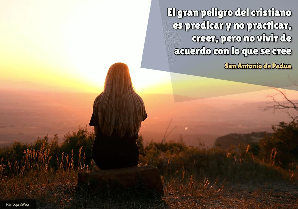 El gran peligro del cristiano es predicar y no practicar, creer, pero no vivir de acuerdo con lo que se cree - San Antonio de Padua