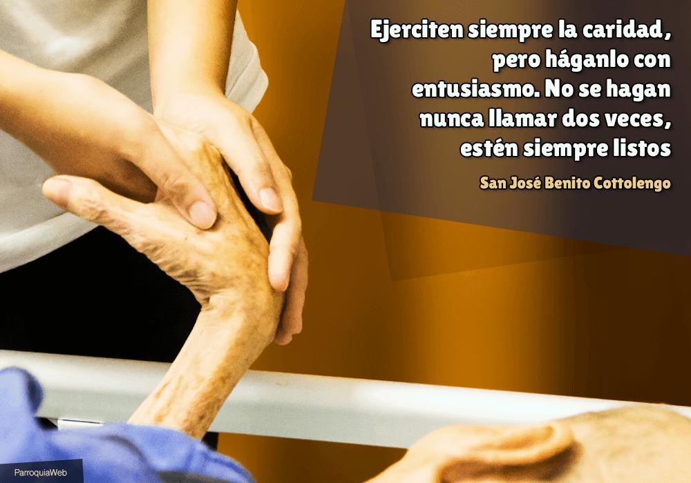 Ejerciten siempre la caridad, pero háganlo con entusiasmo. No se hagan nunca llamar dos veces, estén siempre listos – San José Benito Cottolengo