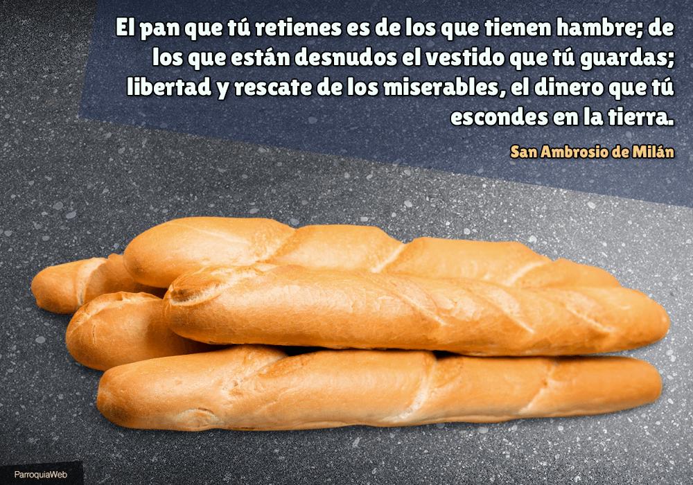 El pan que tú retienes es de los que tienen hambre; de los que están desnudos el vestido que tú guardas; libertad y rescate de los miserables, el dinero que tú escondes en la tierra - San Ambrosio de Milán