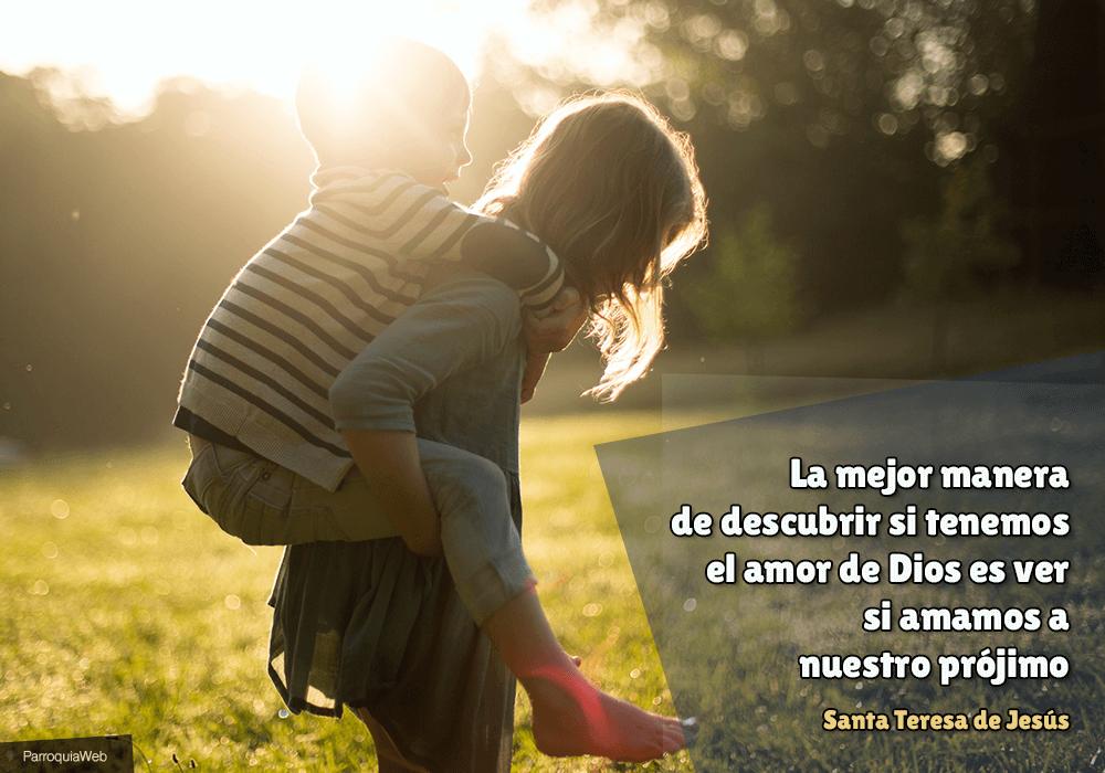 La mejor manera de descubrir si tenemos el amor de Dios es ver si amamos a nuestro prójimo - Santa Teresa de Jesús