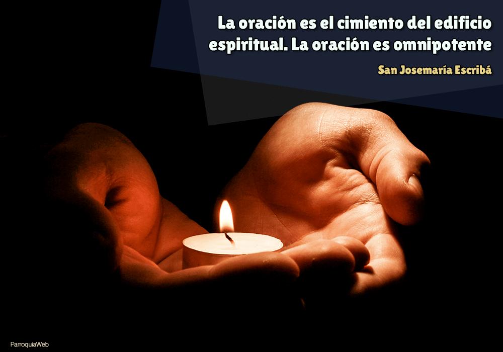 La oración es el cimiento del edificio espiritual. La oración es omnipotente - San Josemaría Escribá