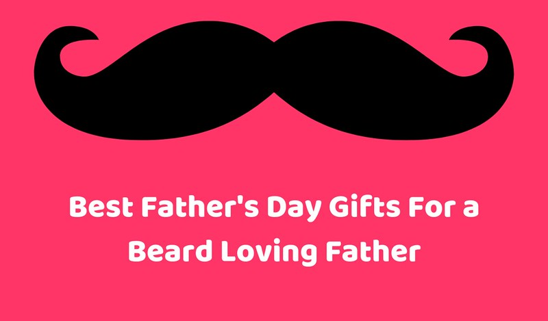 best fathers day gifts for beard loving father