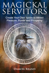Magickal Servitors: Create Your Own Spirits to Attract Pleasure, Power and Prosperity - Damon Brand