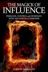 The Magick of Influence: Persuade, Control and Dominate with the Forces of Darkness - Corwin Hargrove
